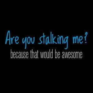 stalking me